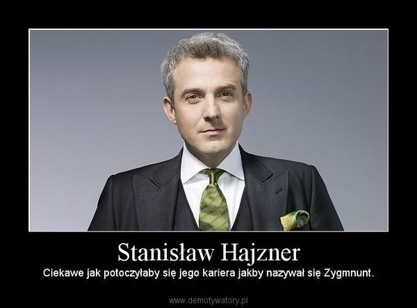 Stanisław Hajzner – Ciekawe jak potoczyłaby się jego kariera jakby nazywał się Zygmnunt.