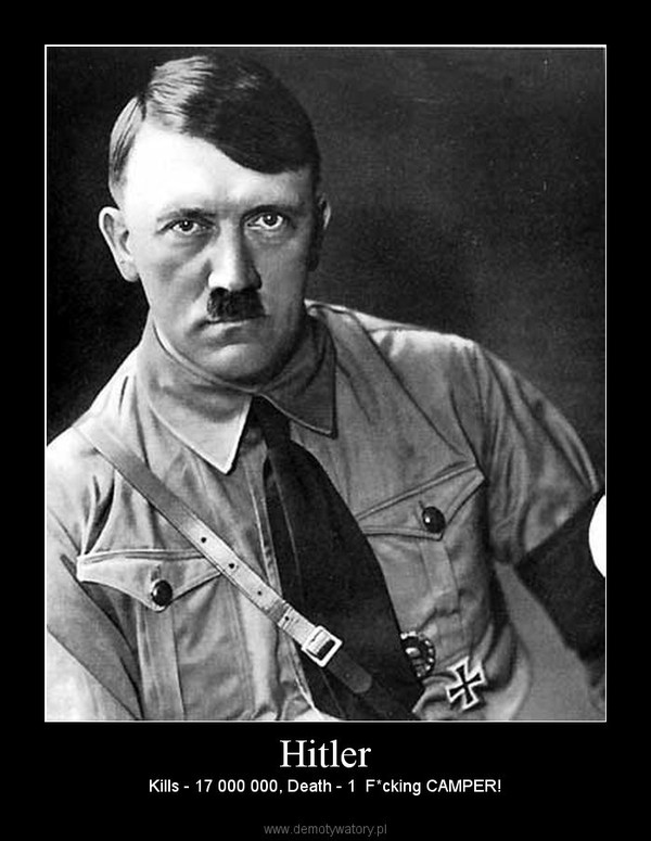 Hitler – Kills - 17 000 000, Death - 1  F*cking CAMPER!