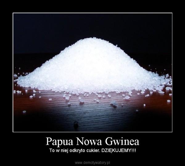 Papua Nowa Gwinea – To w niej odkryto cukier. DZIĘKUJEMY!!!