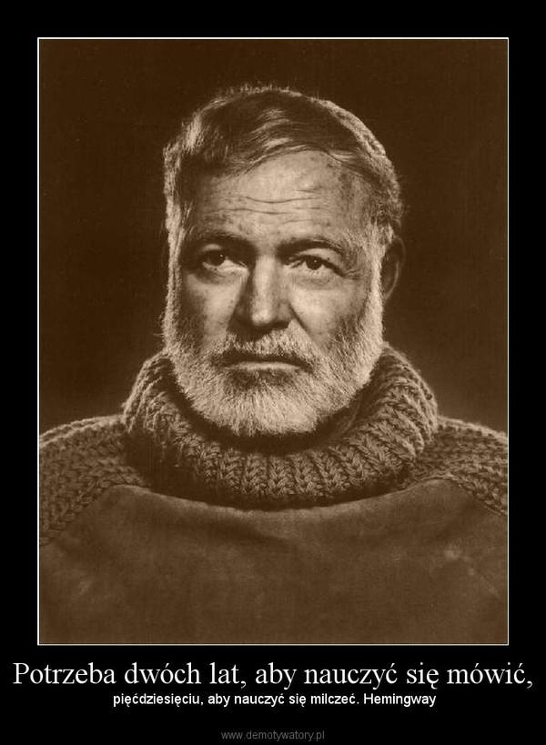Potrzeba dwóch lat, aby nauczyć się mówić, – pięćdziesięciu, aby nauczyć się milczeć. Hemingway
