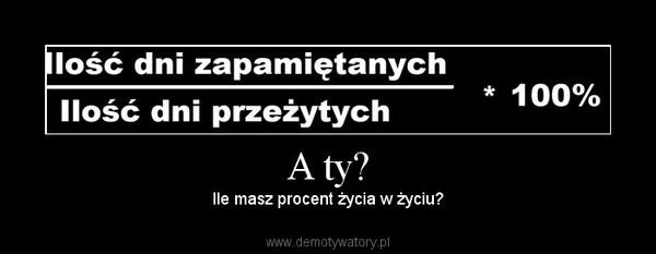 A ty? – Ile masz procent życia w życiu?