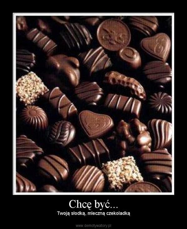 Chcę być... – Twoją słodką, mleczną czekoladką