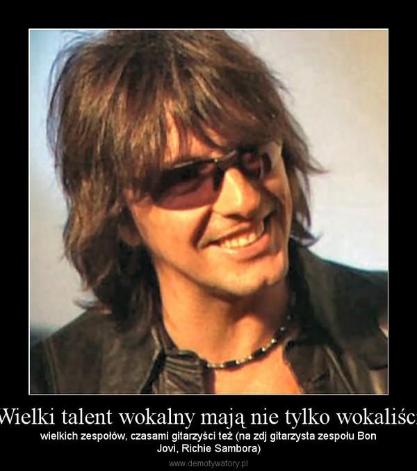 Wielki talent wokalny mają nie tylko wokaliści – wielkich zespołów, czasami gitarzyści też (na zdj gitarzysta zespołu BonJovi, Richie Sambora)