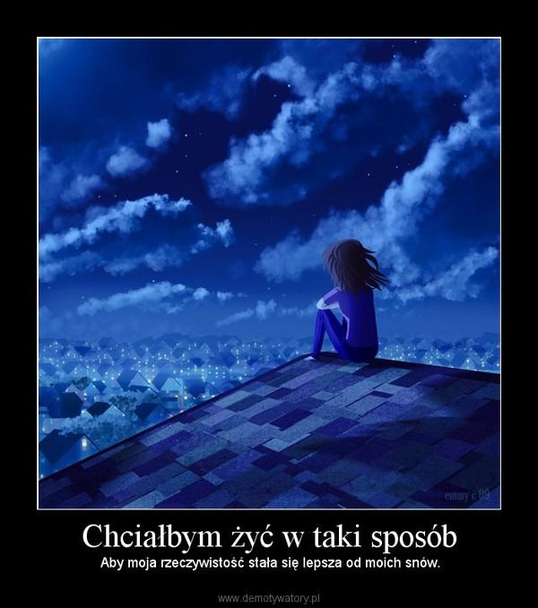Chciałbym żyć w taki sposób – Aby moja rzeczywistość stała się lepsza od moich snów.
