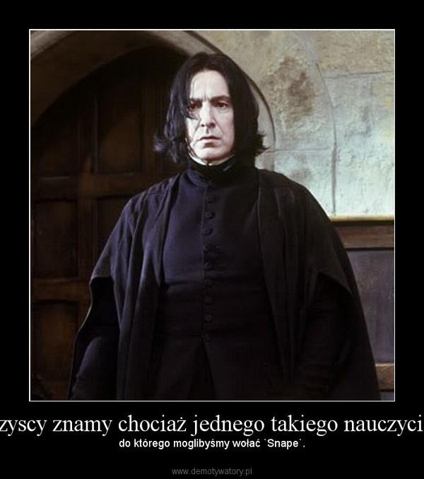 Wszyscy znamy chociaż jednego takiego nauczyciela, – do którego moglibyśmy wołać `Snape`.