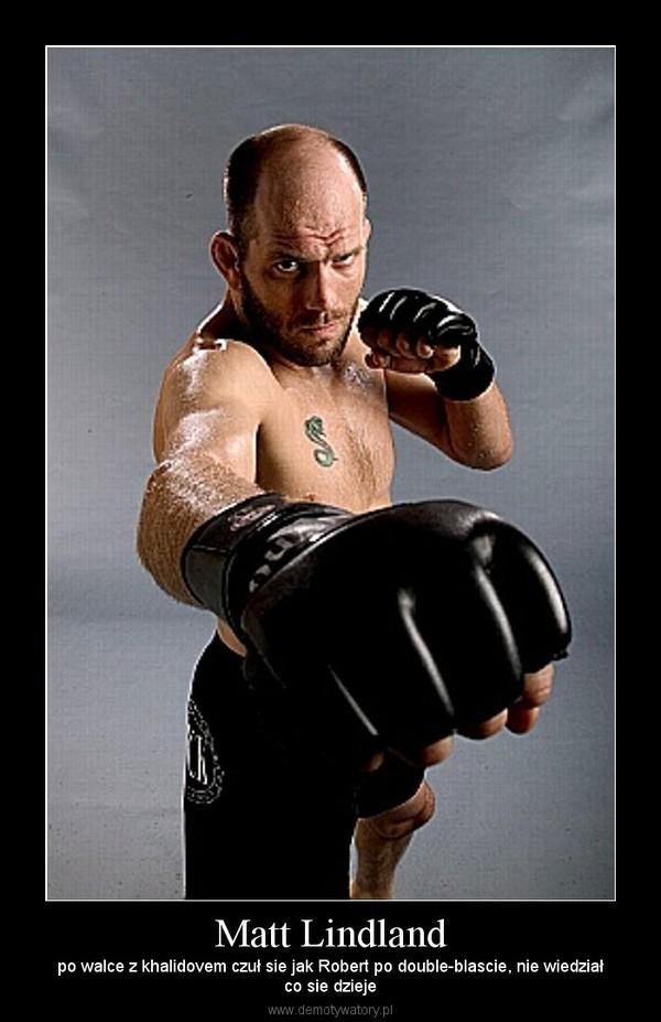 Matt Lindland – po walce z khalidovem czuł sie jak Robert po double-blascie, nie wiedziałco sie dzieje