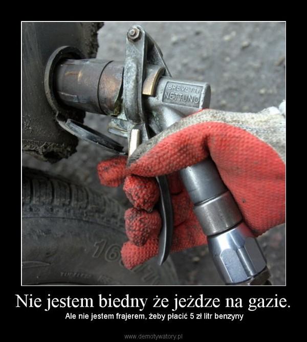 Nie jestem biedny że jeżdze na gazie. – Ale nie jestem frajerem, żeby płacić 5 zł litr benzyny