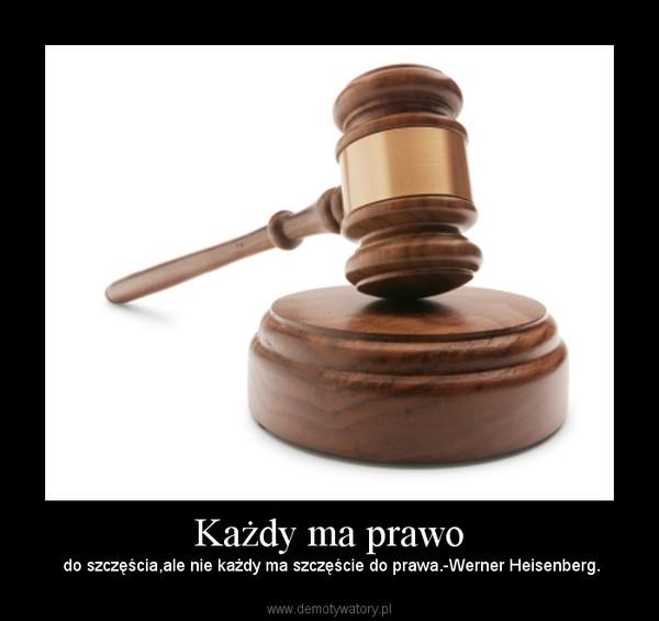 Każdy ma prawo – do szczęścia,ale nie każdy ma szczęście do prawa.-Werner Heisenberg.
