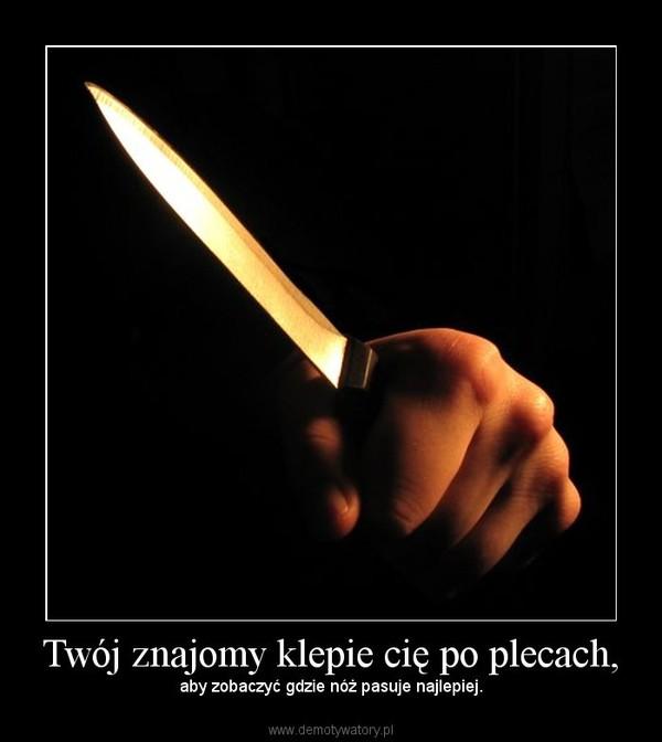 Twój znajomy klepie cię po plecach, – aby zobaczyć gdzie nóż pasuje najlepiej.