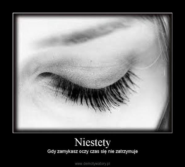 Niestety – Gdy zamykasz oczy czas się nie zatrzymuje