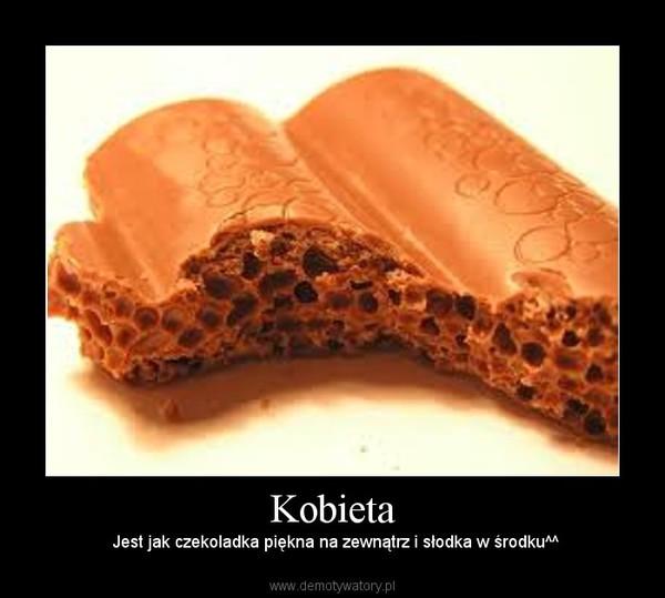 Kobieta – Jest jak czekoladka piękna na zewnątrz i słodka w środku^^