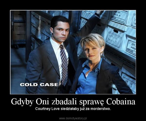 Gdyby Oni zbadali sprawę Cobaina – Courtney Love siedziałaby już za morderstwo.