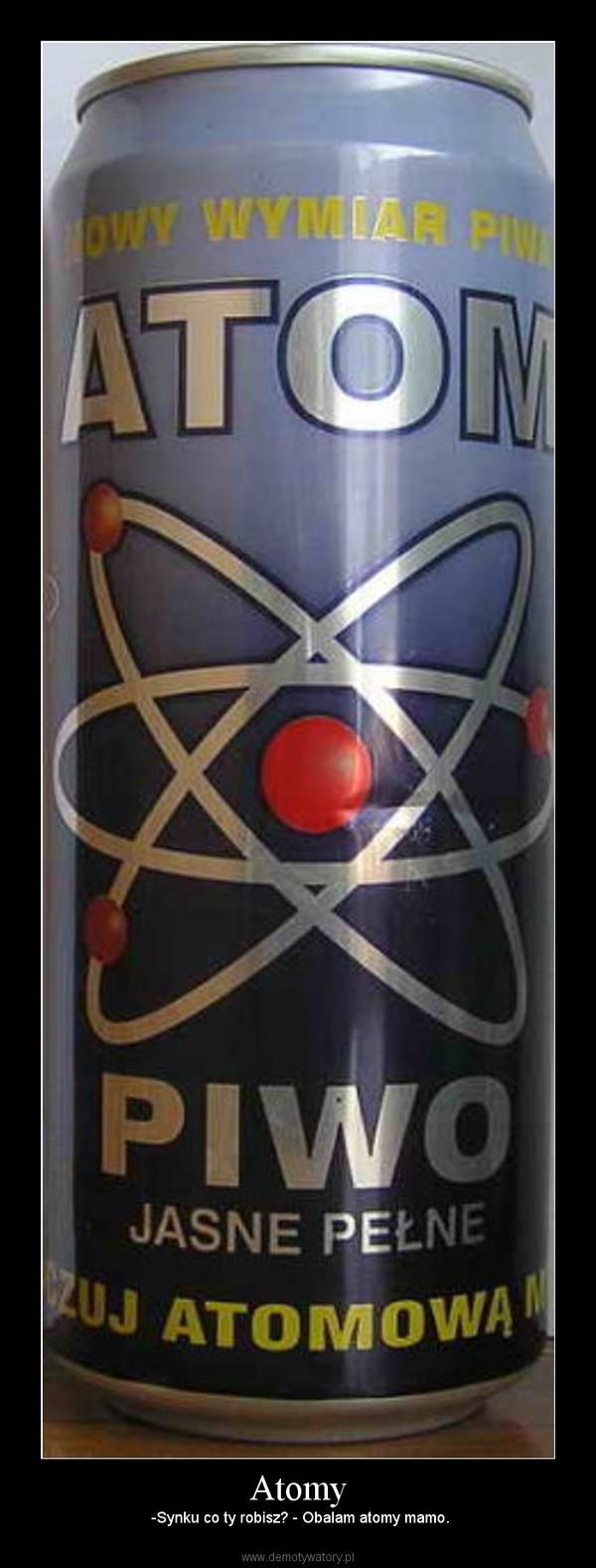 Atomy – -Synku co ty robisz? - Obalam atomy mamo.