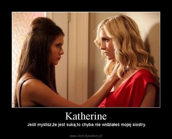 Katherine – Jeśli myślisz,że jest suką,to chyba nie widziałeś mojej siostry.