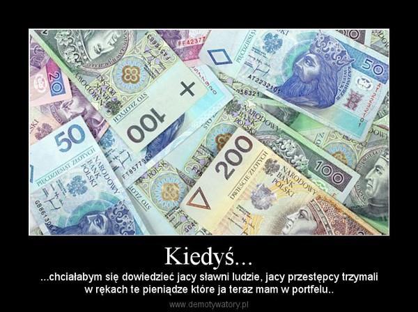Kiedyś... – ...chciałabym się dowiedzieć jacy sławni ludzie, jacy przestępcy trzymaliw rękach te pieniądze które ja teraz mam w portfelu..