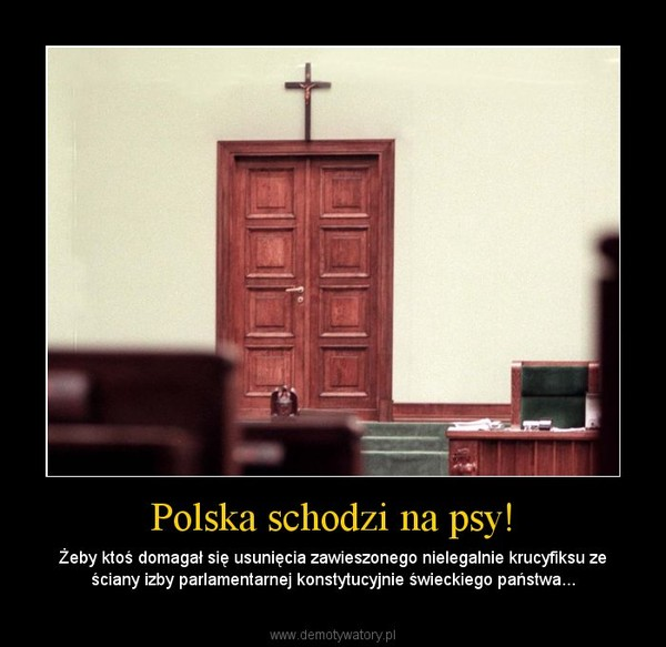 Polska schodzi na psy! – Żeby ktoś domagał się usunięcia zawieszonego nielegalnie krucyfiksu ze ściany izby parlamentarnej konstytucyjnie świeckiego państwa...