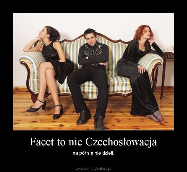 Facet to nie Czechosłowacja – na pół się nie dzieli.
