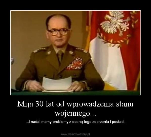 Mija 30 lat od wprowadzenia stanu wojennego... – ...i nadal mamy problemy z oceną tego zdarzenia i postaci.