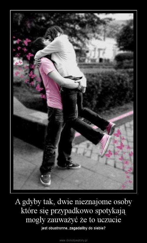 A gdyby tak, dwie nieznajome osoby które się przypadkowo spotykają mogły zauważyć że to uczucie