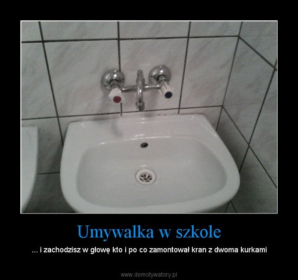 Umywalka w szkole – ... i zachodzisz w głowę kto i po co zamontował kran z dwoma kurkami