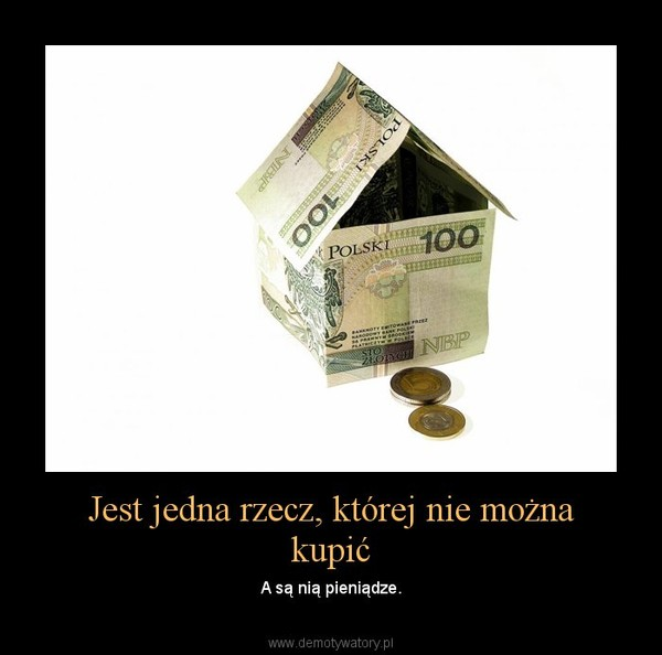 Jest jedna rzecz, której nie można kupić – A są nią pieniądze.