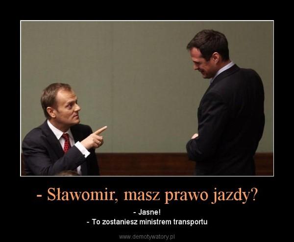 - Sławomir, masz prawo jazdy? – - Jasne!- To zostaniesz ministrem transportu