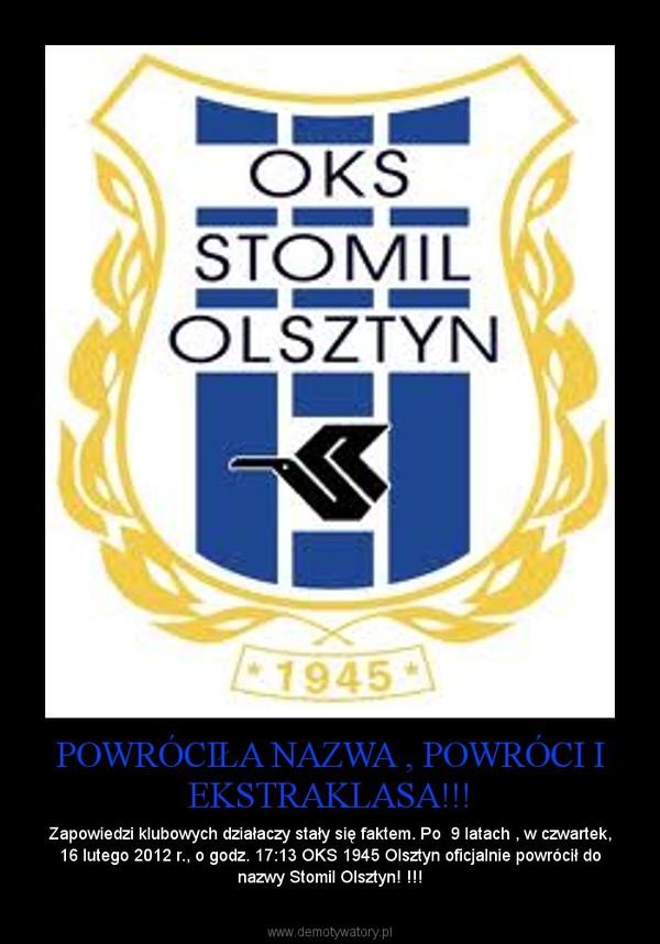 POWRÓCIŁA NAZWA , POWRÓCI I EKSTRAKLASA!!! – Zapowiedzi klubowych działaczy stały się faktem. Po  9 latach , w czwartek, 16 lutego 2012 r., o godz. 17:13 OKS 1945 Olsztyn oficjalnie powrócił do nazwy Stomil Olsztyn! !!!