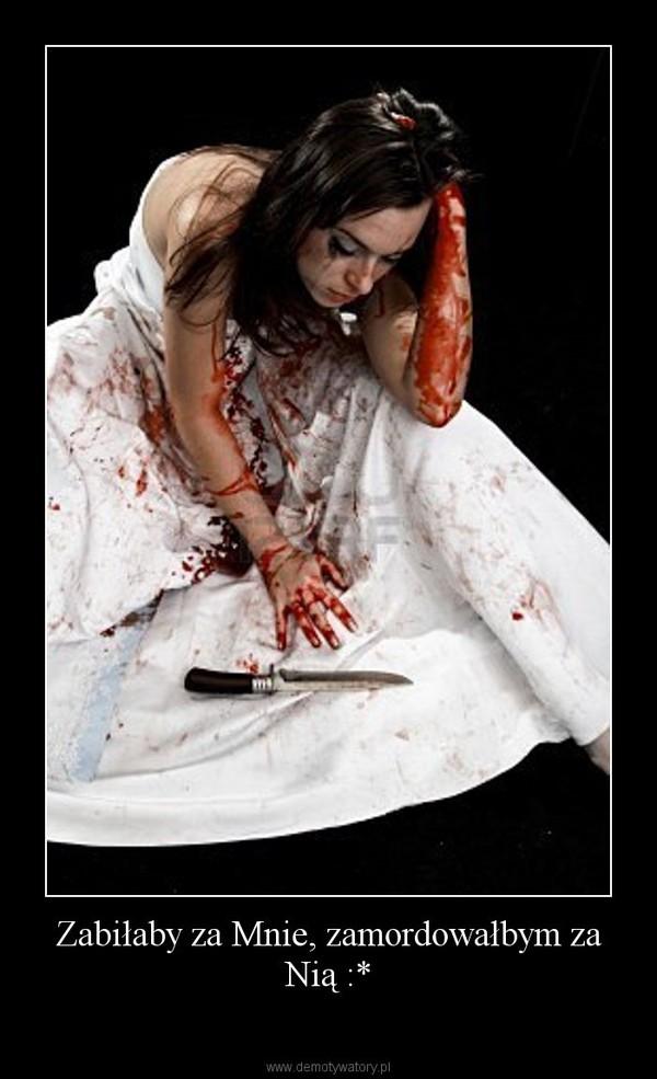 Zabiłaby za Mnie, zamordowałbym za Nią :* –