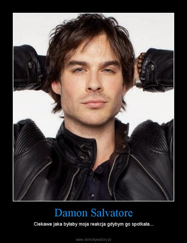 Damon Salvatore – Ciekawe jaka byłaby moja reakcja gdybym go spotkała...