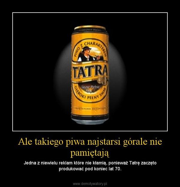 Ale takiego piwa najstarsi górale nie pamiętają – Jedna z niewielu reklam które nie kłamią, ponieważ Tatrę zaczęto produkować pod koniec lat 70.