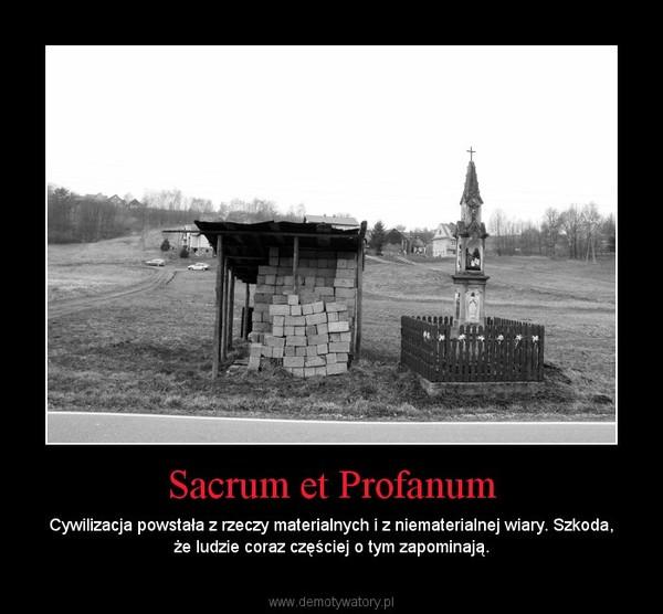 Sacrum et Profanum – Cywilizacja powstała z rzeczy materialnych i z niematerialnej wiary. Szkoda, że ludzie coraz częściej o tym zapominają.