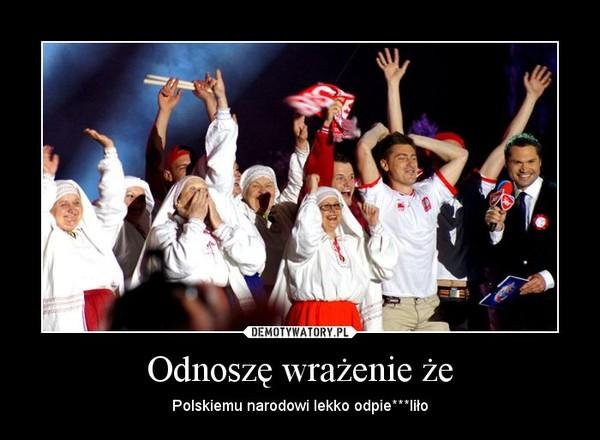 Odnoszę wrażenie że – Polskiemu narodowi lekko odpie***liło