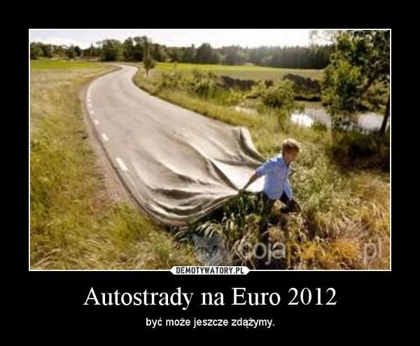 Autostrady na Euro 2012 – być może jeszcze zdążymy.