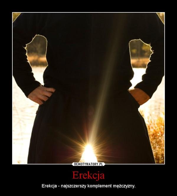 Erekcja – Erekcja - najszczerszy komplement mężczyzny.