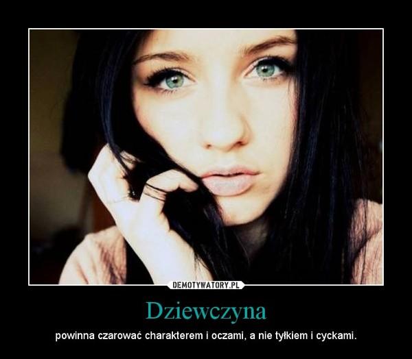 Dziewczyna – powinna czarować charakterem i oczami, a nie tyłkiem i cyckami.