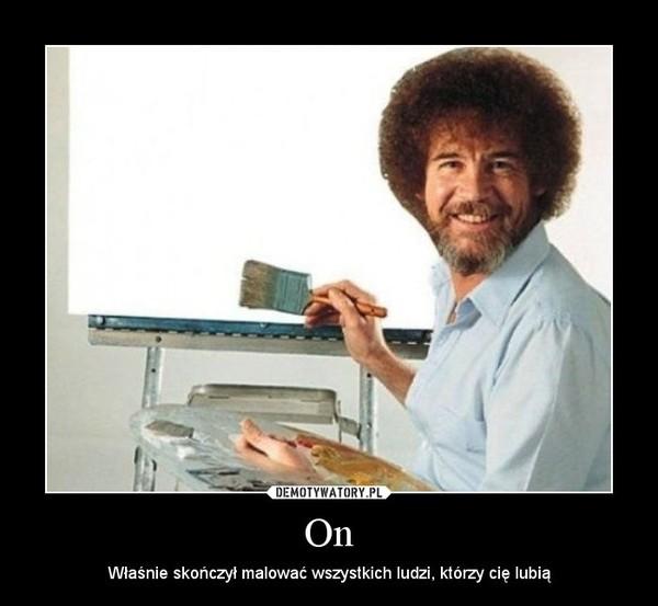 On – Właśnie skończył malować wszystkich ludzi, którzy cię lubią