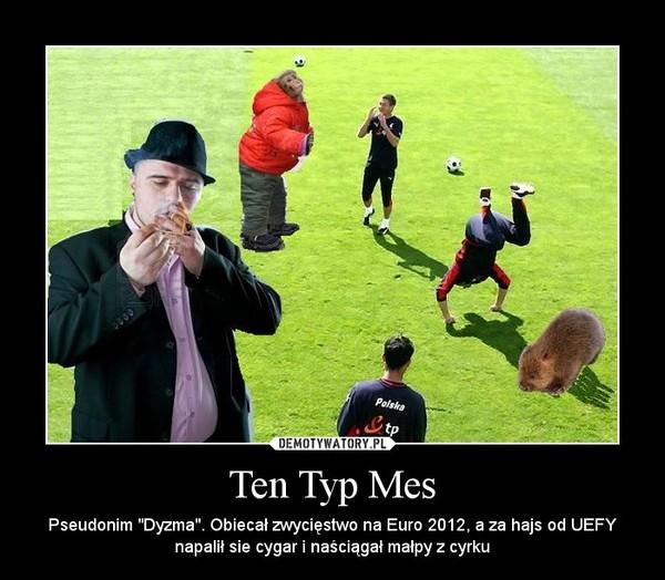 """Ten Typ Mes – Pseudonim """"Dyzma"""". Obiecał zwycięstwo na Euro 2012, a za hajs od UEFY napalił sie cygar i naściągał małpy z cyrku"""