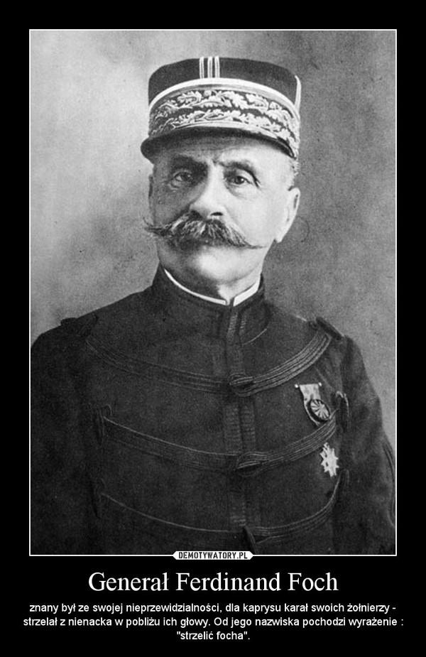 """Generał Ferdinand Foch – znany był ze swojej nieprzewidzialności, dla kaprysu karał swoich żołnierzy - strzelał z nienacka w pobliżu ich głowy. Od jego nazwiska pochodzi wyrażenie : """"strzelić focha""""."""