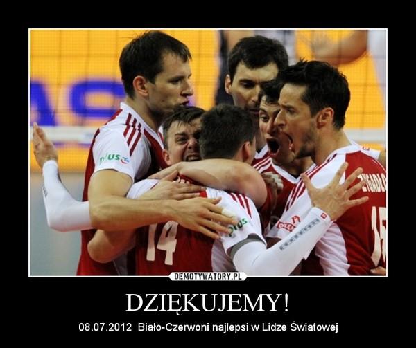 DZIĘKUJEMY! – 08.07.2012  Biało-Czerwoni najlepsi w Lidze Światowej