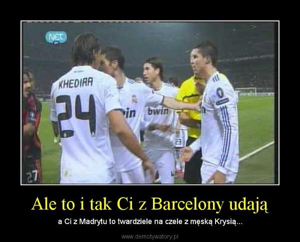 Ale to i tak Ci z Barcelony udają – a Ci z Madrytu to twardziele na czele z męską Krysią...