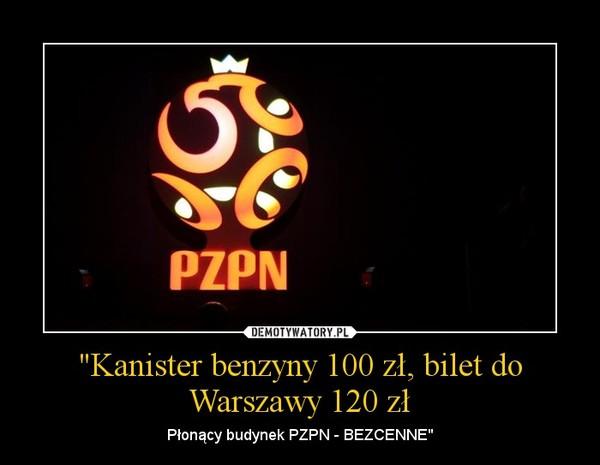 """""""Kanister benzyny 100 zł, bilet do Warszawy 120 zł – Płonący budynek PZPN - BEZCENNE"""""""