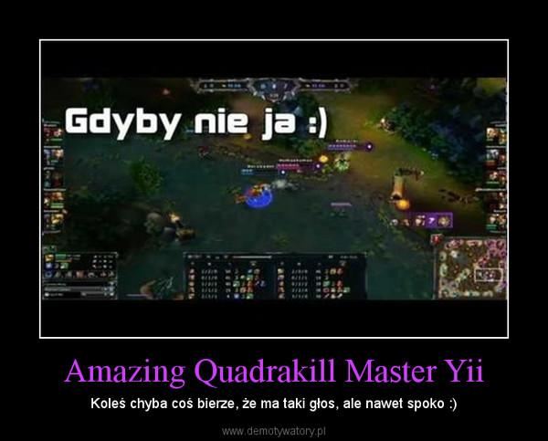 Amazing Quadrakill Master Yii – Koleś chyba coś bierze, że ma taki głos, ale nawet spoko :)