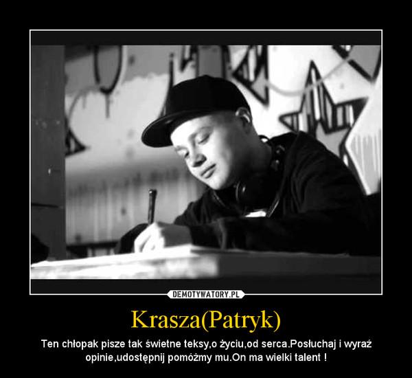 Krasza(Patryk) – Ten chłopak pisze tak świetne teksy,o życiu,od serca.Posłuchaj i wyraź opinie,udostępnij pomóżmy mu.On ma wielki talent !