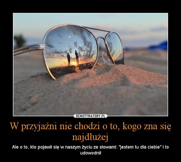 """W przyjaźni nie chodzi o to, kogo zna się najdłużej – Ale o to, kto pojawił się w naszym życiu ze słowami: """"jestem tu dla ciebie"""" i to udowodnił"""