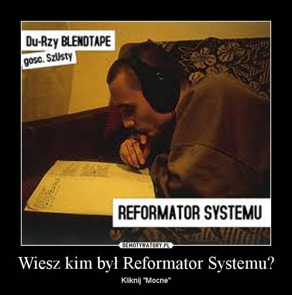 """Wiesz kim był Reformator Systemu? – Kliknij """"Mocne"""""""