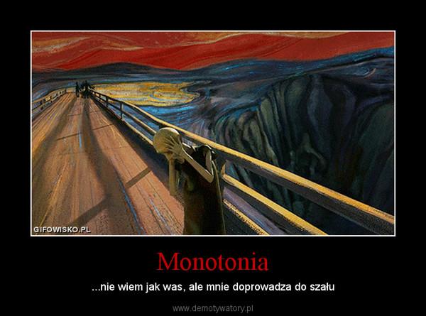 Monotonia – ...nie wiem jak was, ale mnie doprowadza do szału