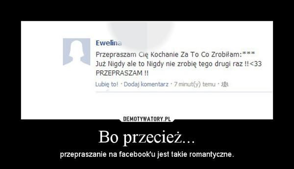 Bo przecież... – przepraszanie na facebook'u jest takie romantyczne.