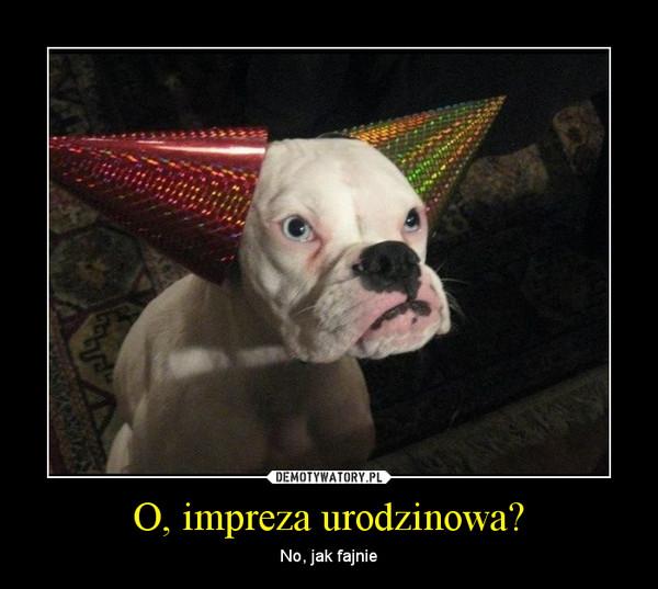 O, impreza urodzinowa? – No, jak fajnie