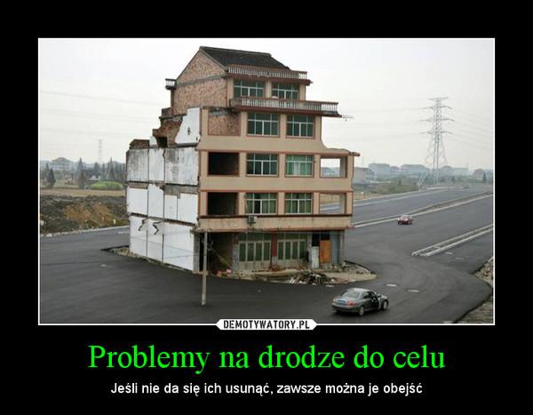 Problemy na drodze do celu – Jeśli nie da się ich usunąć, zawsze można je obejść