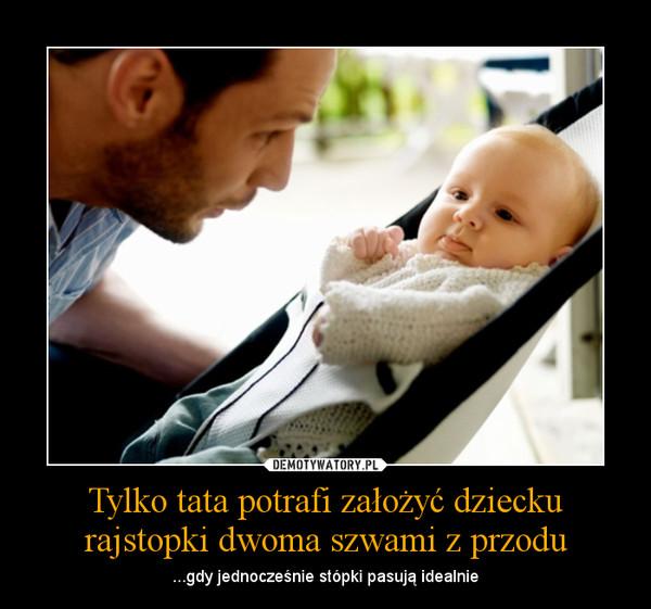 Tylko tata potrafi założyć dziecku rajstopki dwoma szwami z przodu – ...gdy jednocześnie stópki pasują idealnie